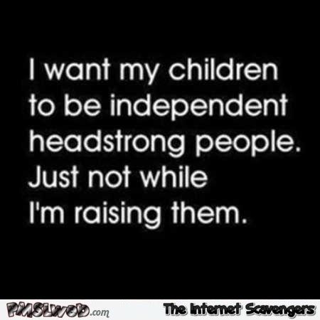 I want my children to be independent headstrong people funny quote