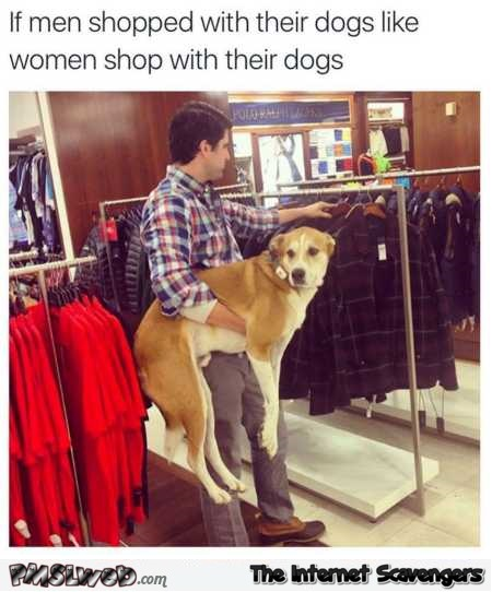 If men shopped with their dogs like women funny meme @PMSLweb.com
