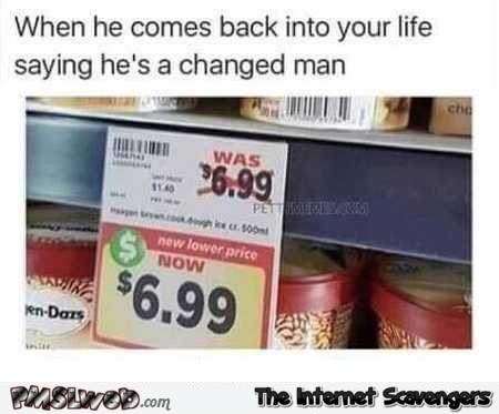 When he comes back in your life saying he's a changed man humor @PMSLweb.com