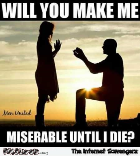 Will you make me miserable until I die funny meme @PMSLweb.com