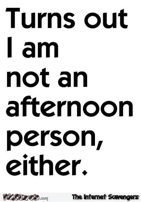 I'm not an afternoon person either funny quote @PMSLweb.com