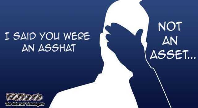 I said you were an asshat funny quote – Hump day fun @PMSLweb.com
