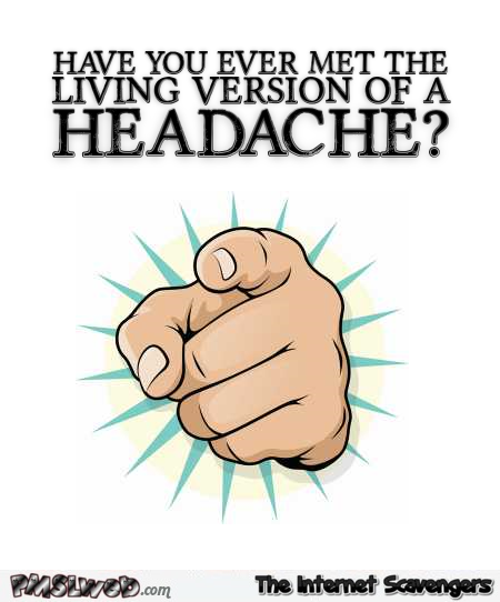 The living version of a headache sarcastic humor @PMSLweb.com