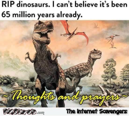 RIP dinosaurs humor – Funny Friday mischief @PMSLweb.com