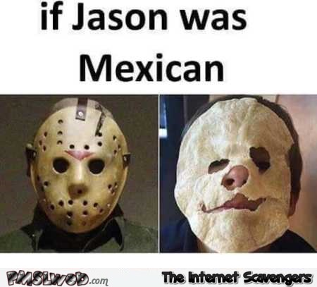 13 if Jason was Mexican funny meme if jason was mexican funny meme pmslweb