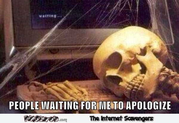 People waiting for me to apologize funny meme – Friday Shitz n Giggles @PMSLweb.com