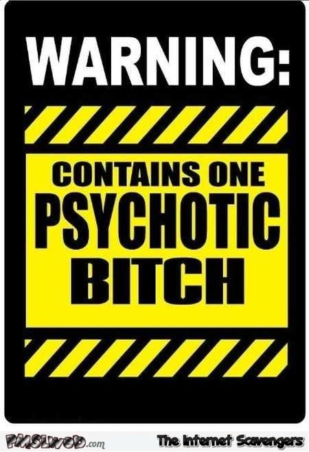 Funny sarcastic psychotic bitch warning @PMSLweb.com