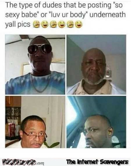 The types of dudes that post under your pics funny meme @PMSLweb.com