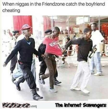 When niggas in the friendzone catch the boyfriend cheating funny meme @PMSLweb.com