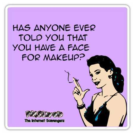 Has anyone ever told you that you have a face for makeup sarcastic humor @PMSLweb.com