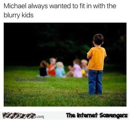 Always wanted to fit in with the blurry kids funny iStock photo meme @PMSLweb.com