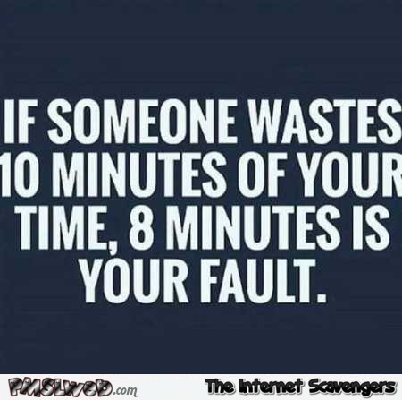 If someone wastes 10 min of your time funny quote @PMSLweb.com