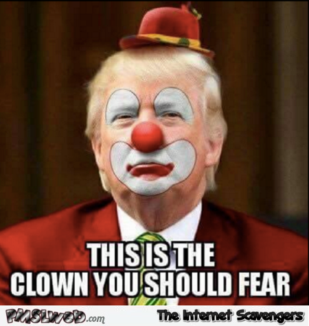 The only clown you should fear funny Trump meme @PMSLweb.com