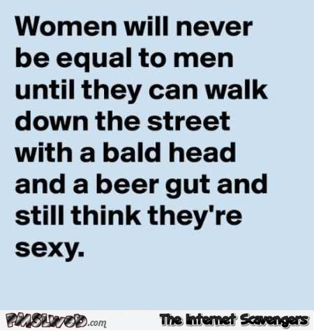 Women will never be equal to men until they can walk down the street sarcastic humor @PMSLweb.com