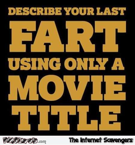 Describe your last fart using only a movie title humor @PMSLweb.com