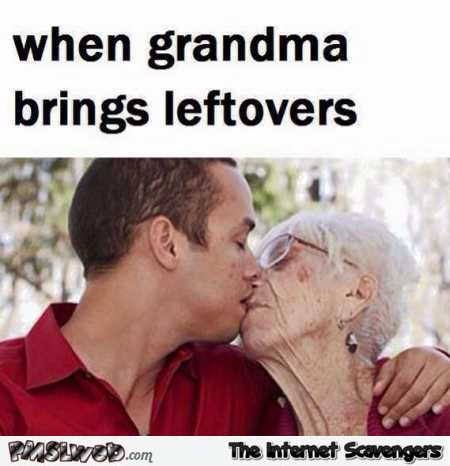 When grandma brings leftovers funny WTF meme @PMSLweb.com