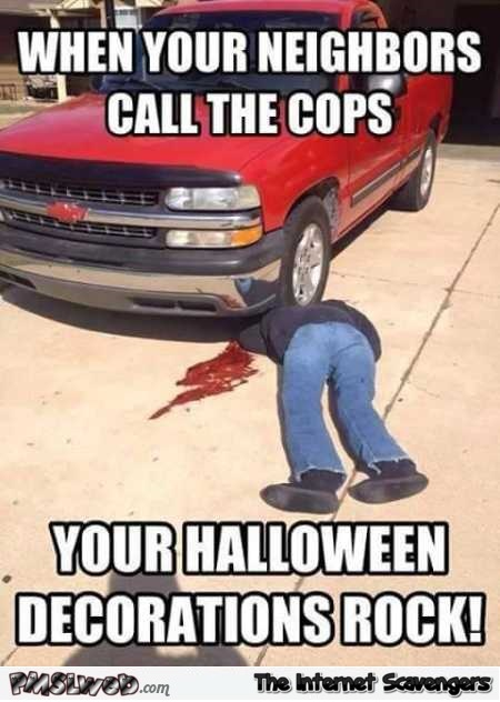 Your Halloween decorations rock when your neighbors call the cops funny meme @PMSLweb.com