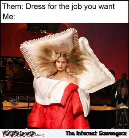 Dress for the job you want funny bed meme @PMSLweb.com
