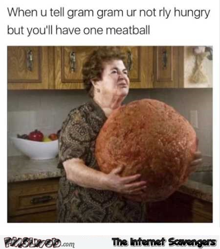 When you tell grandma you'll have one meatball funny meme @PMSLwbe.com