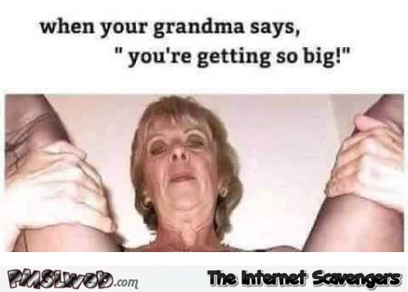 When your grandma says you're getting so big adult humor @PMSLweb.com