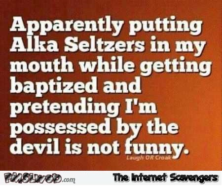 Putting alka seltzers in your mouth while being baptized funny quote @PMSLweb.com
