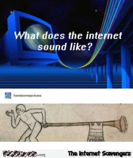 What does the Internet sound like funny meme | PMSLweb