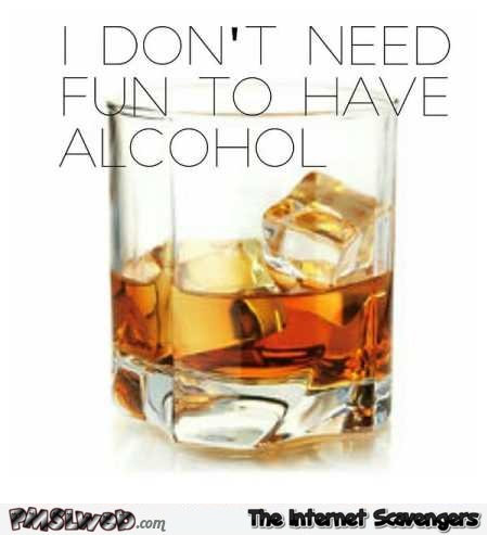 I don't need fun to have alcohol funny meme @PMSLweb.com