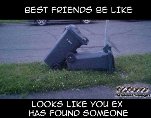 Best friends be like your ex has found someone funny meme @PMSLweb.com