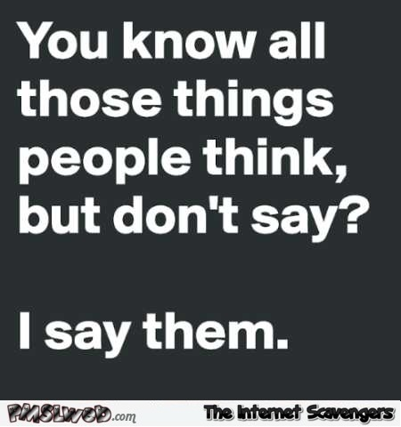 You know all those things people think but don't say funny quote @PMSLweb.com