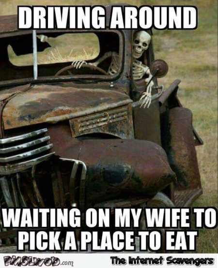 Driving around waiting for my wife to pick a place to eat funny meme @PMSLweb.com