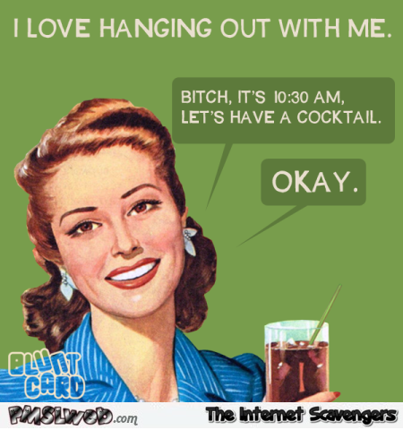 I love hanging out with me funny bitchy ecard @PMSLweb.com