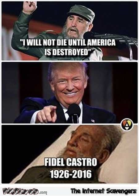 Fidel Castro will not die until America is destroyed funny meme @PMSLweb.com