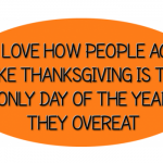 Thanksgiving is the only day of the year people overeat funny quote – Sunday LMAO pictures @PMSLweb.com