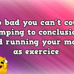 Too bad you can't count jumping to conclusions and running your mouth funny quote @PMSLweb.com