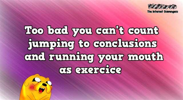 Too bad you can't count jumping to conclusions and running your mouth funny quote