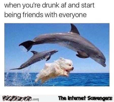 When you're drunk and start being friends with everyone meme @PMSLweb.com