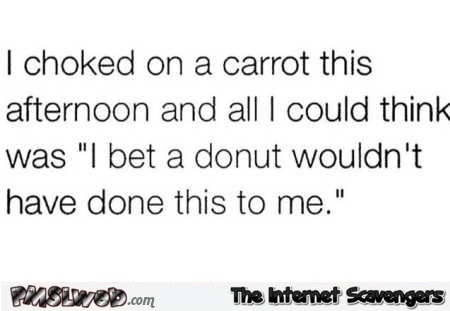 I chocked on a carrot this afternoon funny quote @PMSLweb.com