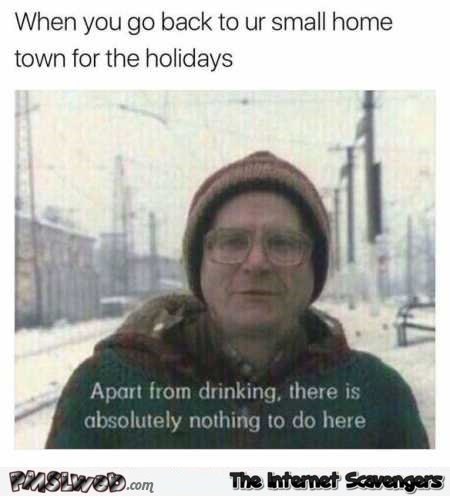 When you go back to your small town for the holidays funny meme @PMSLweb.com