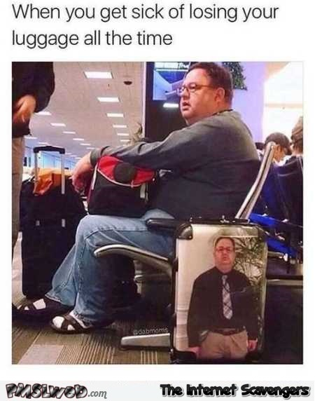 When you're tired of losing your luggage all the time funny meme @PMSLweb.com
