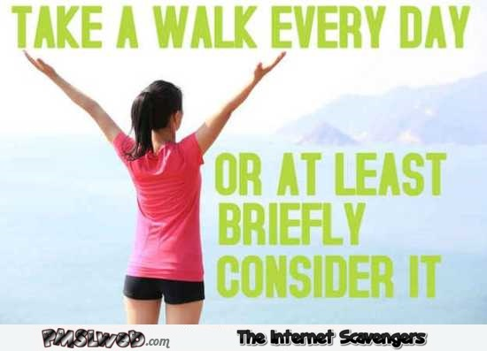 Take a walk every day sarcastic humor