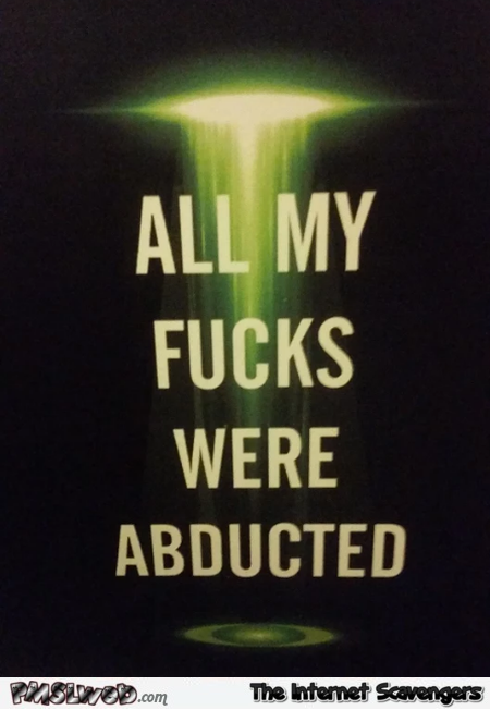 All my fucks were abducted sarcastic humor @PMSLweb.com