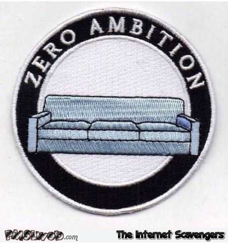 Funny zero ambition badge @PMSLweb.com