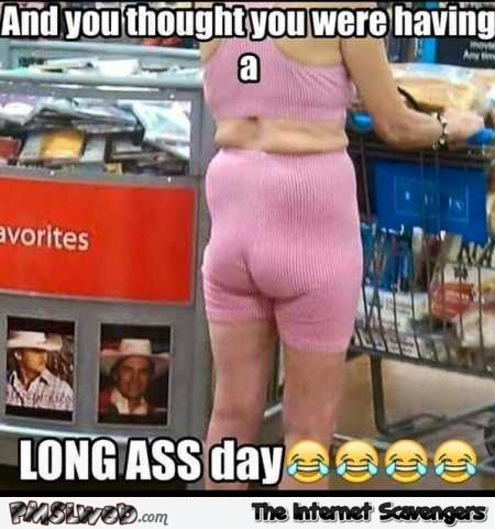 And you thought that you were having a long ass day funny meme @PMSLweb.com