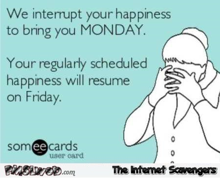 We interrupt your happiness to bring you Monday sarcastic ecard @PMSLweb.com