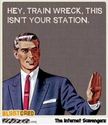 Hey train wreck this isn't your station sarcastic humor @PMSLweb.com
