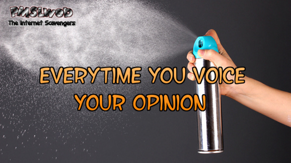 Every time you voice your opinion sarcastic humor @PMSLweb.com