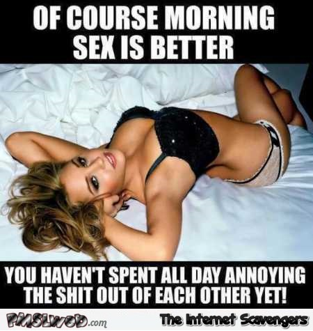 Of course morning sex is better funny meme – Funny daily picture dump @PMSLweb.com