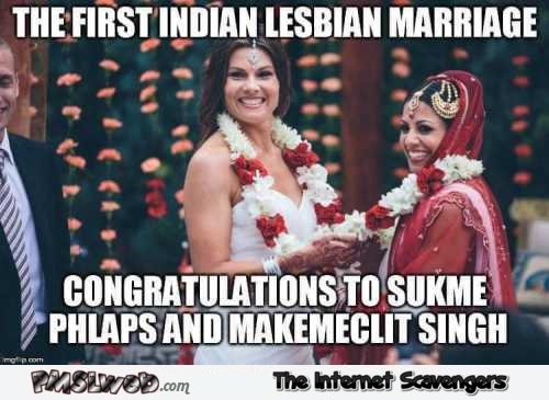 The first Indian lesbian marriage funny meme – Wednesday memes and funnies @PMSLweb.com