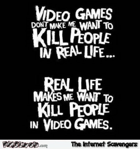 Video games don't make me want to kill people funny quote @PMSLweb.com