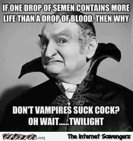 Why don't vampires suck cock funny adult meme @PMSLweb.com